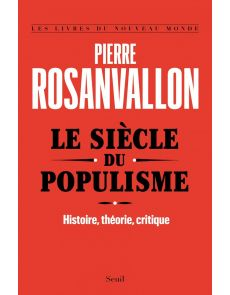 Le Siècle du populisme - Histoire, théorie, critique - Pierre Rosanvallon