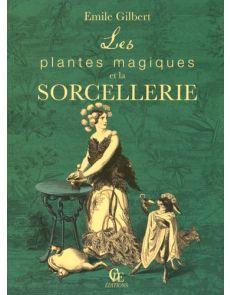 Les plantes magiques et la sorcellerie - Suivi de Philtres et boissons enchantées ayant pour base les plantes pharmaceutiques - Emile Gilbert