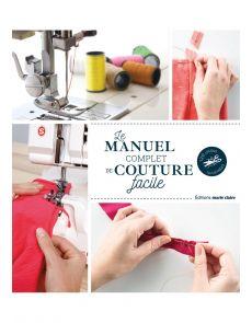 Le manuel complet de la couture facile - 120 leçons illustrées -  Annabel Benilan, Coralie Bijasson, Marion Grandamme, Lydie Lardoux