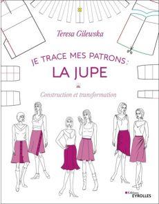 Je trace mes patrons : la jupe - Construction et transformation - Teresa Gilewska