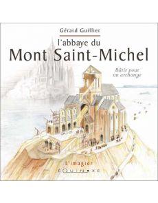 L' abbaye du Mont Saint-Michel - Bâtir pour un archange - Gérard Guillier