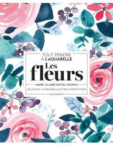 Tout peindre à l'aquarelle - Les fleurs - Bouquets, couronnes et autres compositions - Anne-Claire Duval-Dumas