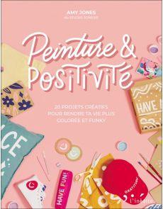 Peinture & positivité - 20 projets créatifs pour rendre ta vie plus colorée et funky - Amy Jones