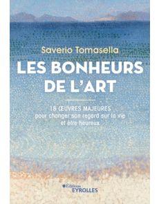 Les Bonheurs de l'Art - 18 oeuvres majeures pour changer son regard sur la vie et être heureux - Saverio Tomasella