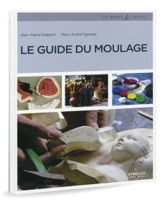Le guide du moulage - Masques, reproduction de sculptures, moules alimentaires