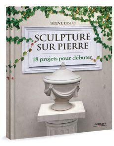 Sculpture sur pierre - 18 projets pour débuter
