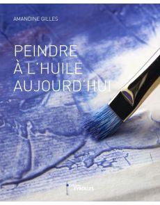 Peindre à l'huile aujourd'hui - Amandine Gilles
