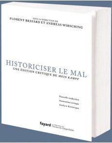 Historiciser le mal - Une édition critique de Mein Kampf d'Adolf Hitler - Florent Brayard, Andreas Wirsching