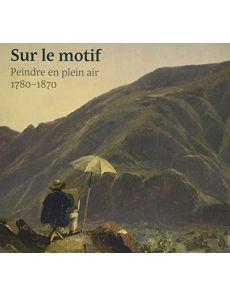 Sur le motif - Peindre en plein air en Europe 1780-1870