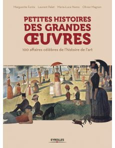 Petites Histoires des grandes oeuvres - 100 affaires célèbres de l'histoire de l'art
