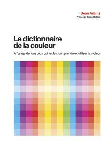 Le dictionnaire de la couleur - A l'usage de tous ceux qui veulent comprendre et utiliser la couleur