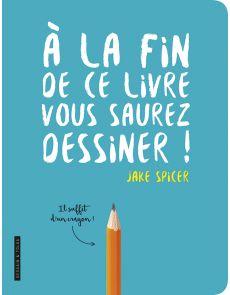A la fin de ce livre, vous saurez dessiner - Jake Spicer