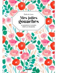 Mes jolies gouaches - 10 modèles fleuris prêts à peindre, par Emilie de Castro
