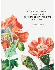 Peindre les fleurs à la manière de Pierre-Joseph Redouté - Françoise Balsan