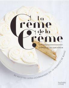 La crème de la crème - 80 recettes ultra-gourmandes en 10 nuances de blanc