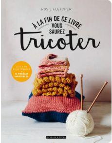 A la fin de ce livre vous saurez tricoter - Rosie Fletcher